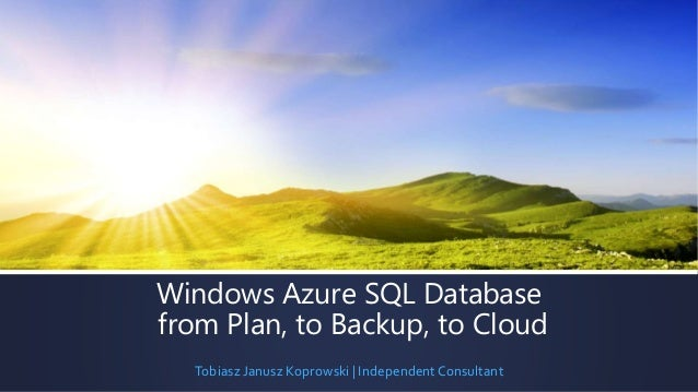 Windows Azure SQL Database  from Plan, to Backup, to Cloud  Tobiasz Janusz Koprowski | Independent Consultant