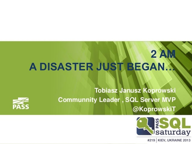 2 AM A DISASTER JUST BEGAN… Tobiasz Janusz Koprowski Communnity Leader , SQL Server MVP @KoprowskiT