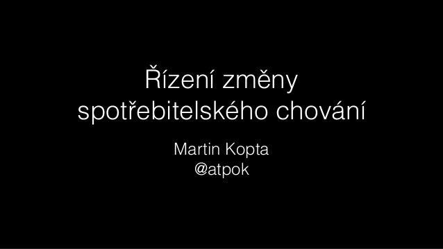 Řízení změny  spotřebitelského chování Martin Kopta @atpok