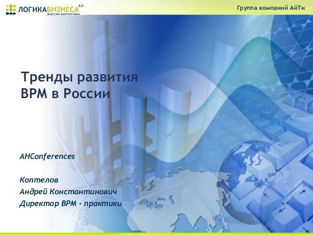 Группа компаний АйТиТренды развитияBPM в РоссииAHConferencesКоптеловАндрей КонстантиновичДиректор BPM - практики