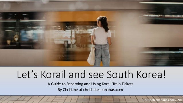 Let's Korail and see South Korea! A Guide to Reserving and Using Korail Train Tickets By Christine at chrishatesbananas.co...