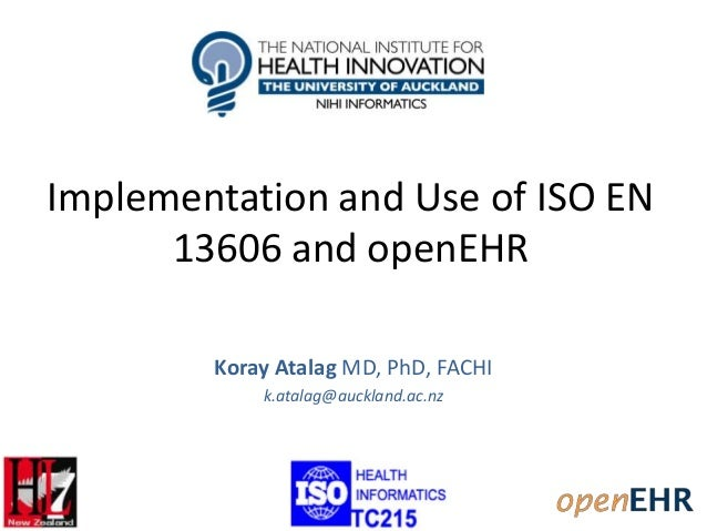 Implementation and Use of ISO EN 13606 and openEHR Koray Atalag MD, PhD, FACHI k.atalag@auckland.ac.nz