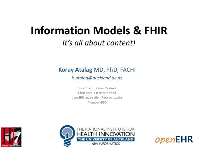 Information Models & FHIR It's all about content! Koray Atalag MD, PhD, FACHI k.atalag@auckland.ac.nz Vice Chair HL7 New Z...