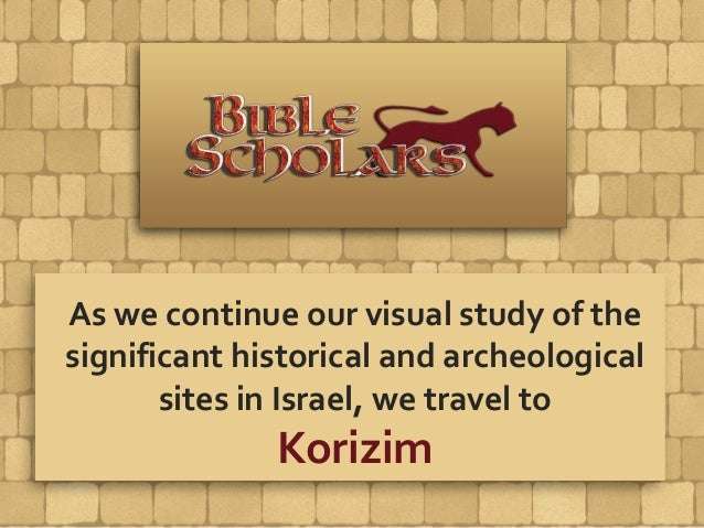 As we continue our visual study of the significant historical and archeological sites in Israel, we travel to Korizim