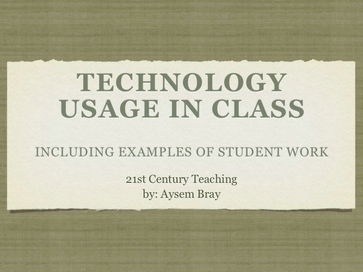 TECHNOLOGY  USAGE IN CLASSINCLUDING EXAMPLES OF STUDENT WORK          21st Century Teaching             by: Aysem Bray