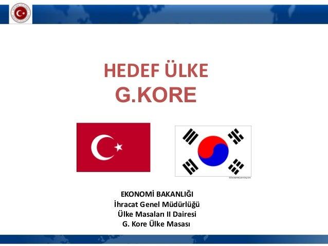 HEDEF ÜLKEG.KOREEKONOMİ BAKANLIĞIİhracat Genel MüdürlüğüÜlke Masaları II DairesiG. Kore Ülke Masası