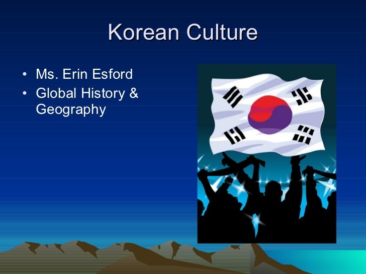 Korean Culture <ul><li>Ms. Erin Esford  </li></ul><ul><li>Global History & Geography </li></ul>