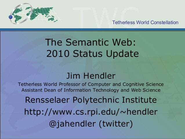 Tetherless World Constellation The Semantic Web: 2010 Status Update Jim Hendler Tetherless World Professor of Computer and...
