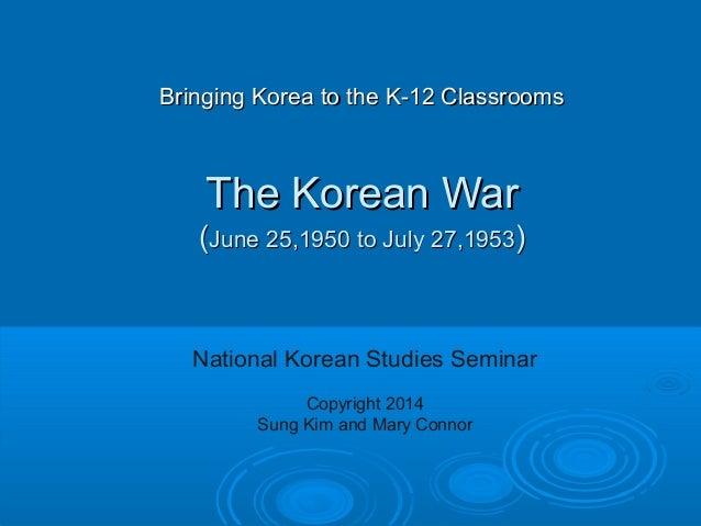 Bringing Korea to the K-12 ClassroomsBringing Korea to the K-12 Classrooms The Korean WarThe Korean War ((June 25,1950 to ...