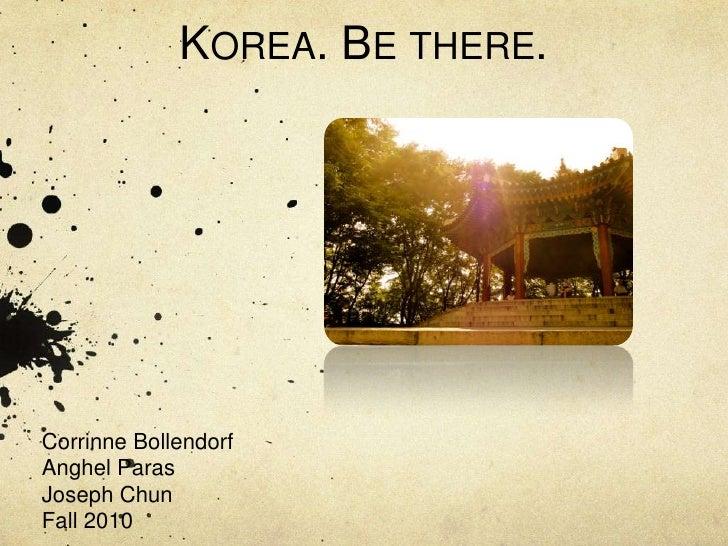 Korea. Be there.<br />Corrinne Bollendorf<br />Anghel Paras<br />Joseph Chun <br />Fall 2010<br />