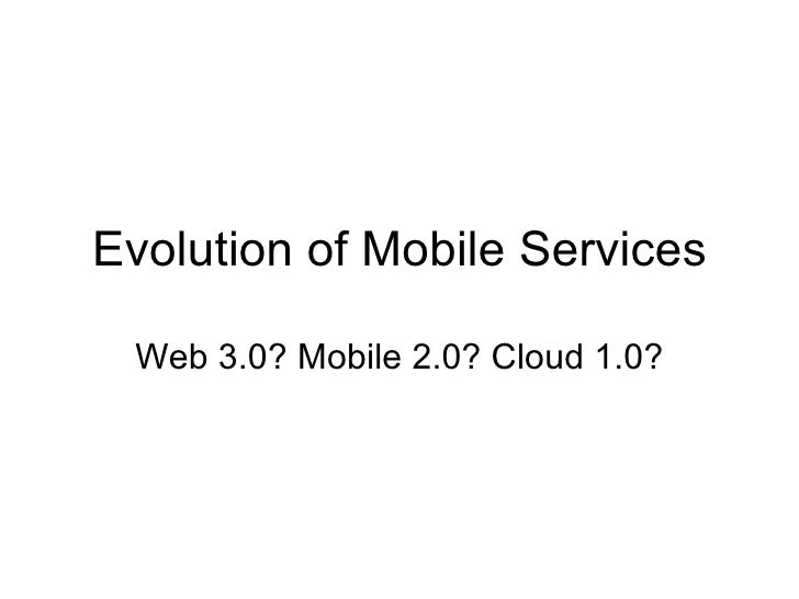 Evolution of Mobile Services Web 3.0? Mobile 2.0? Cloud 1.0?