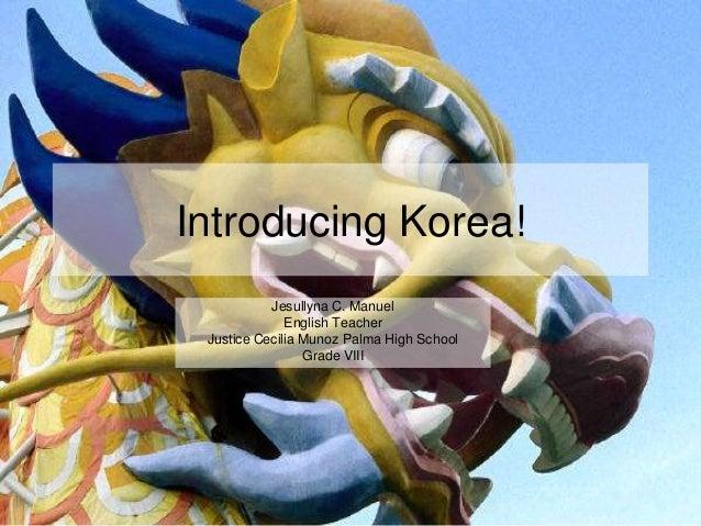 Introducing Korea! Jesullyna C. Manuel English Teacher Justice Cecilia Munoz Palma High School Grade VIII