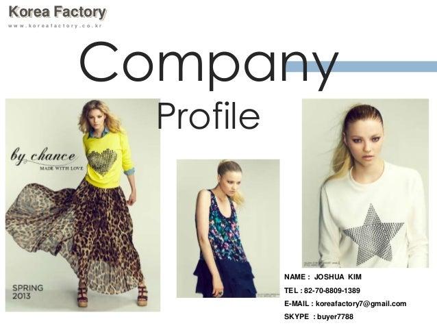Korea Factory w w w . k o r e a f a c t o r y . c o . k r Company Profile NAME : JOSHUA KIM TEL : 82-70-8809-1389 E-MAIL :...