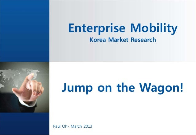 Enterprise Mobility                   Korea Market Research    Jump on the Wagon!              No part of it may be circul...