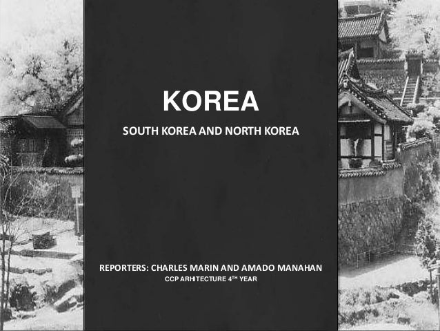 HISTORY Korean Architecture 10 KOREA SOUTH AND NORTH REPORTERS CHARLES MARIN AMADO MANAHAN CCP ARHITECTURE 4TH