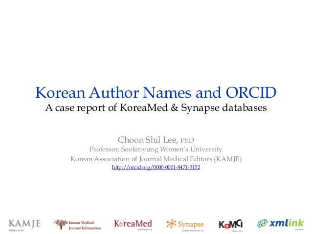Korean Author Names and ORCID A case report of KoreaMed & Synapse databases Choon Shil Lee, PhD Professor, Sookmyung Women...
