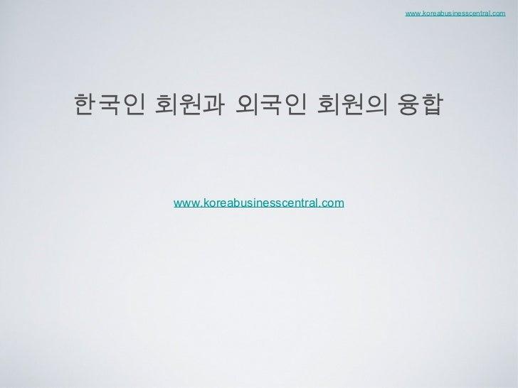 한국인 회원과 외국인 회원의 융합 <ul><li>www.koreabusinesscentral.com </li></ul>www.koreabusinesscentral.com