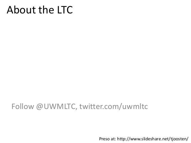 About the LTCFollow @UWMLTC, twitter.com/uwmltcPreso at: http://www.slideshare.net/tjoosten/
