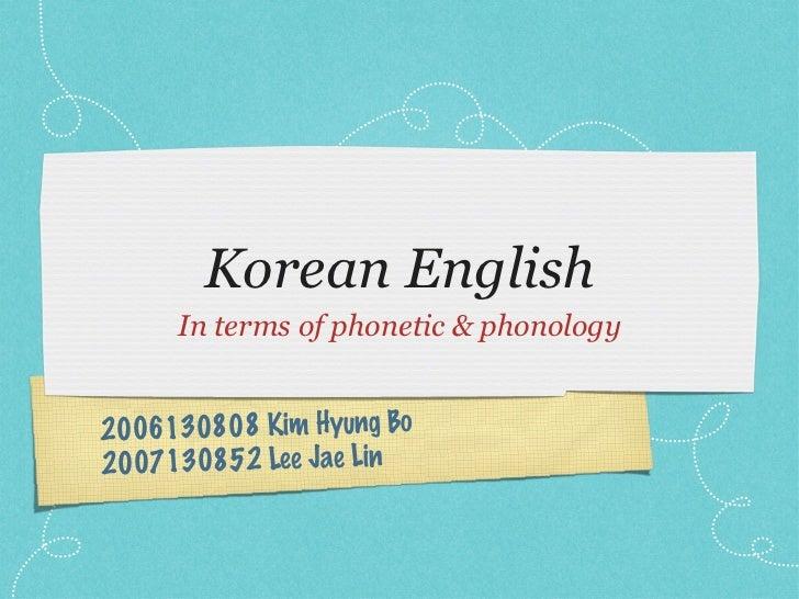 Korean English <ul><li>In terms of phonetic & phonology </li></ul>2006130808 Kim Hyung Bo  2007130852 Lee Jae Lin