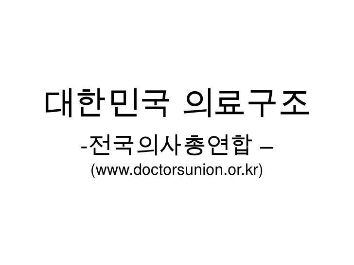 대한민국 의료구조<br /><ul><li>전국의사총연합 –</li></ul>(www.doctorsunion.or.kr)<br />