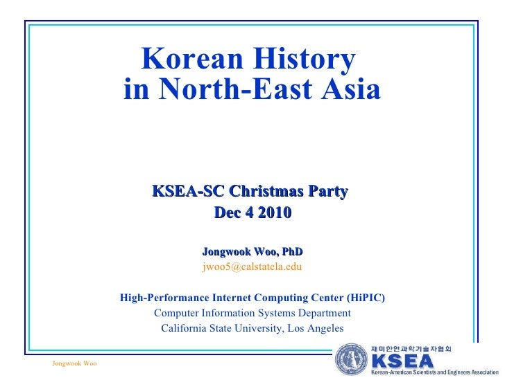 Korean History  in North-East Asia KSEA-SC Christmas Party   Dec 4 2010 Jongwook Woo, PhD [email_address] High-Performance...