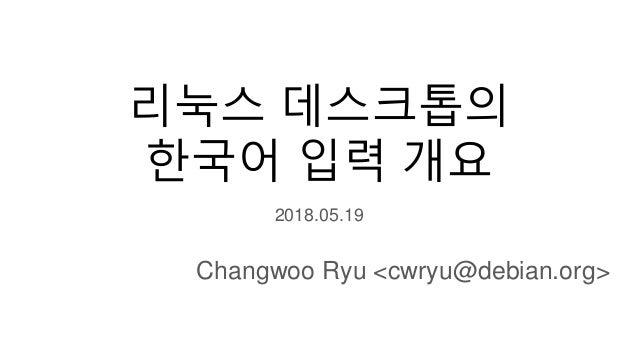 리눅스 데스크톱의 한국어 입력 개요 2018.05.19 Changwoo Ryu <cwryu@debian.org>