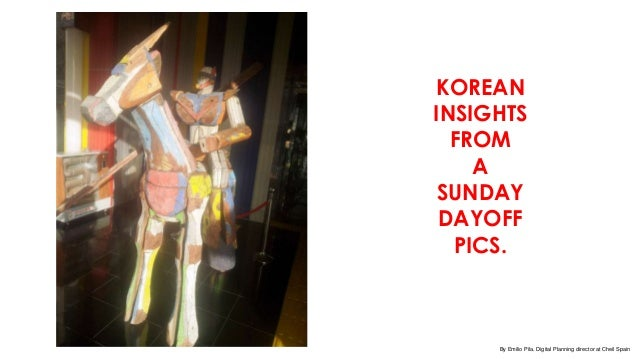 KOREANINSIGHTS  FROM    A SUNDAY DAYOFF  PICS.     By Emilio Pila. Digital Planning director at Cheil Spain