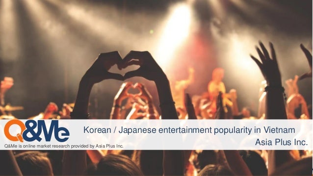 Q&Me is online market research provided by Asia Plus Inc. Korean / Japanese entertainment popularity in Vietnam Asia Plus ...