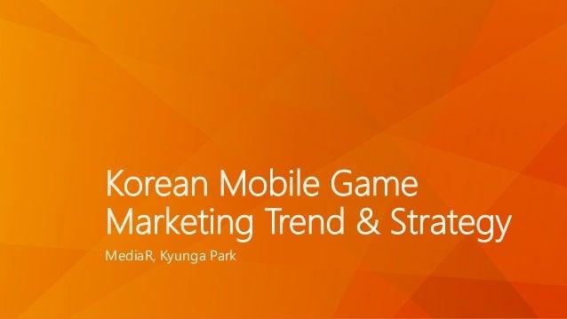 Korean Mobile Game  Marketing Trend & Strategy  MediaR, Kyunga Park