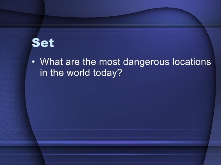 Set <ul><li>What are the most dangerous locations in the world today?  </li></ul>