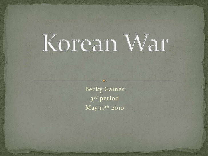 Becky Gaines <br />3rd period<br />May 17th 2010<br />Korean War<br />