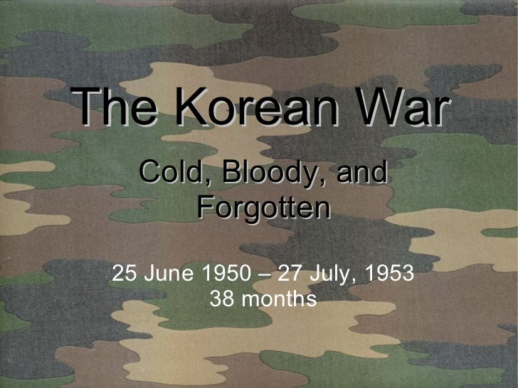 The Korean War Cold, Bloody, and Forgotten 25 June 1950 – 27 July, 1953 38 months