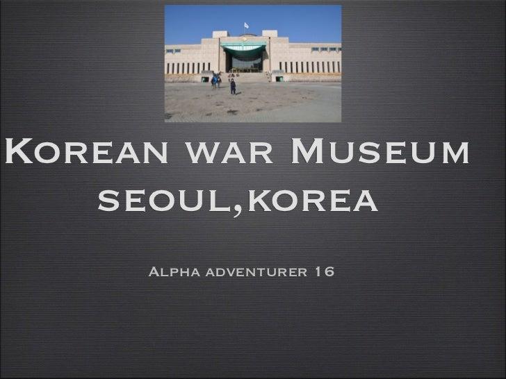 Korean war Museum   seoul,korea     Alpha adventurer 16