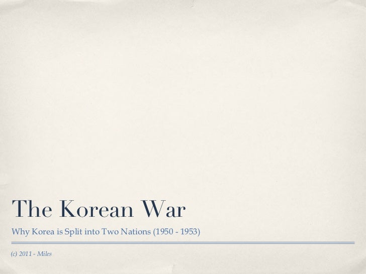 The Korean War <ul><li>Why Korea is Split into Two Nations (1950 - 1953) </li></ul>(c) 2011 - Miles