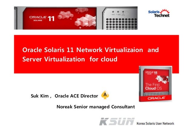 Suk Kim , Oracle ACE Director Noreak Senior managed Consultant Oracle Solaris 11 Network Virtualizaion and Server Virtuali...