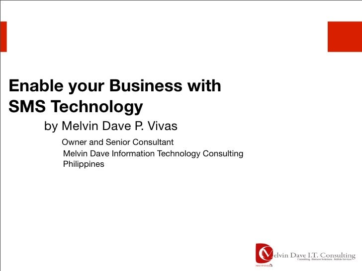 Enable your Business with SMS Technology     by Melvin Dave P. Vivas        Owner and Senior Consultant        Melvin Dave...