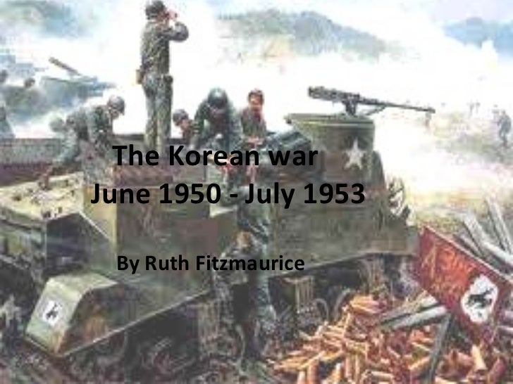 The Korean war   June 1950 - July 1953   By Ruth Fitzmaurice