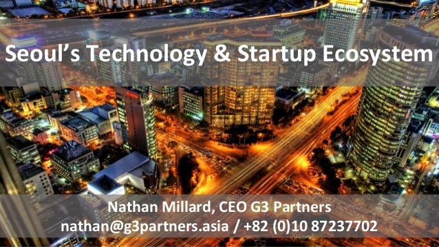 Seoul's Technology & Startup Ecosystem Nathan Millard, CEO G3 Partners nathan@g3partners.asia / +82 (0)10 87237702