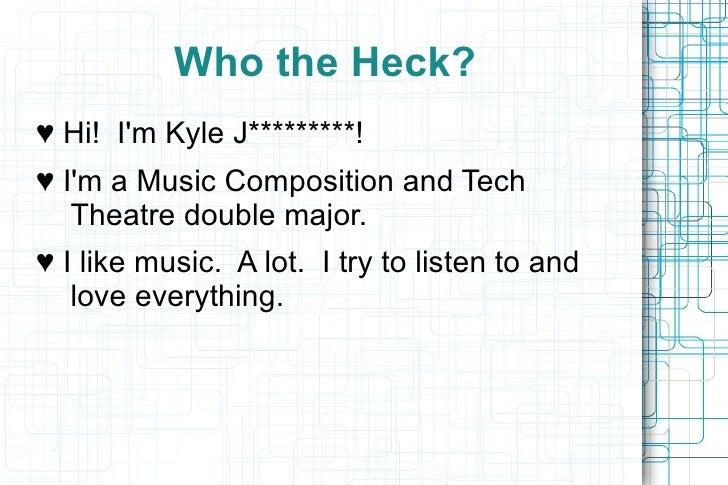 <ul>Who the Heck? </ul><ul>♥  Hi!  I'm Kyle J*********! ♥  I'm a Music Composition and Tech  Theatre double major. ♥  I li...