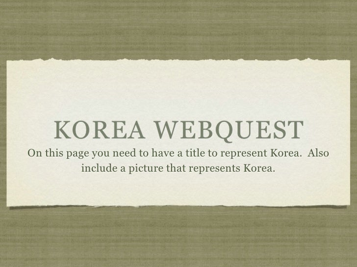 KOREA WEBQUEST On this page you need to have a title to represent Korea. Also            include a picture that represents...