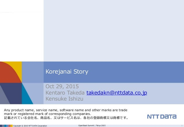 Copyright © 2015 NTT DATA Corporation OpenStack Summit | Tokyo 2015 Korejanai Story Oct 29, 2015 Kentaro Takeda takedakn@n...