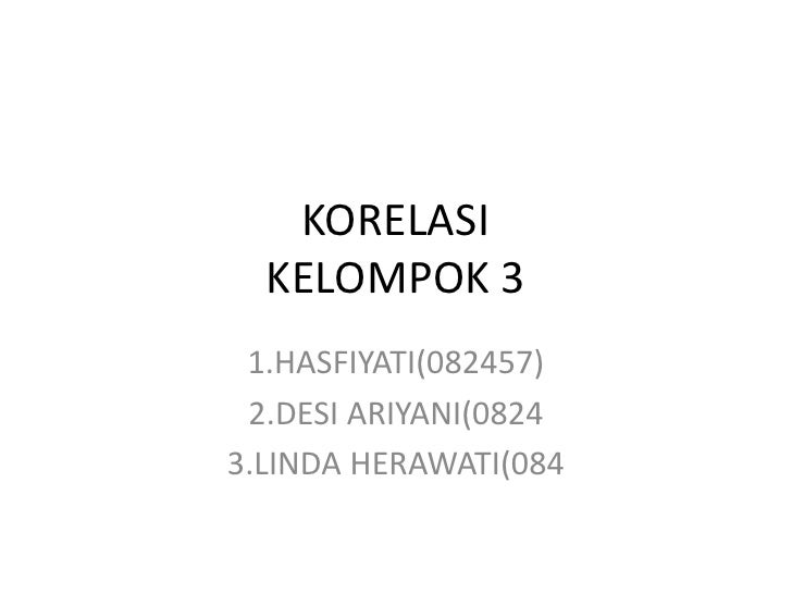 KORELASIKELOMPOK 3<br />1.HASFIYATI(082457)<br />2.DESI ARIYANI(0824<br />3.LINDA HERAWATI(084<br />