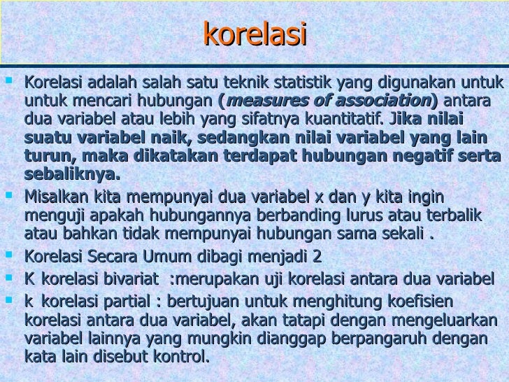 korelasi <ul><li>Korelasi adalah salah satu teknik statistik yang digunakan untuk untuk mencari hubungan  ( measures of as...