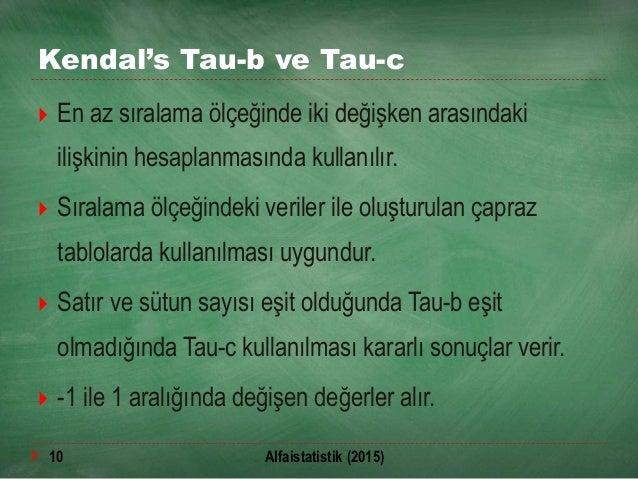 Kendal's Tau-b ve Tau-c  En az sıralama ölçeğinde iki değişken arasındaki ilişkinin hesaplanmasında kullanılır.  Sıralam...