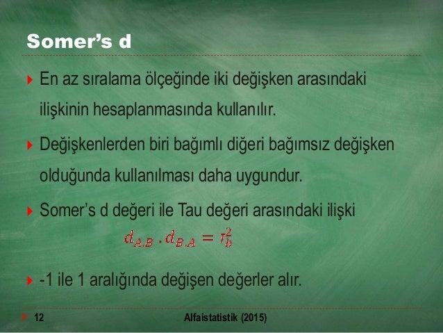 Somer's d  En az sıralama ölçeğinde iki değişken arasındaki ilişkinin hesaplanmasında kullanılır.  Değişkenlerden biri b...