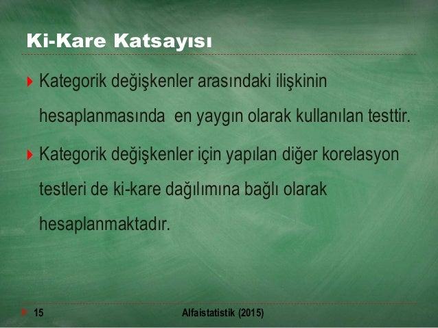 Ki-Kare Katsayısı  Kategorik değişkenler arasındaki ilişkinin hesaplanmasında en yaygın olarak kullanılan testtir.  Kate...