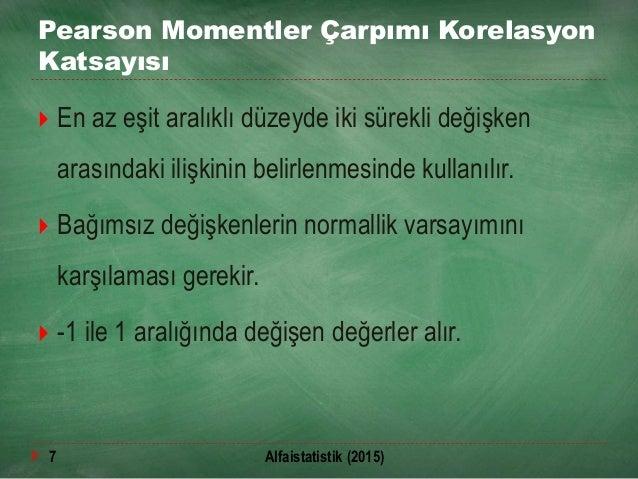 Pearson Momentler Çarpımı Korelasyon Katsayısı  En az eşit aralıklı düzeyde iki sürekli değişken arasındaki ilişkinin bel...