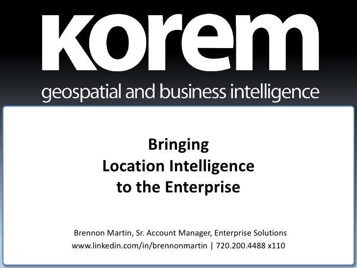 Bringing         Location Intelligence           to the Enterprise  Brennon Martin, Sr. Account Manager, Enterprise Soluti...