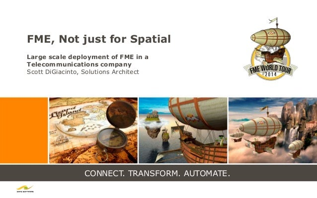 CONNECT. TRANSFORM. AUTOMATE. FME, Not just for Spatial Large scale deployment of FME in a Telecommunications company Scot...