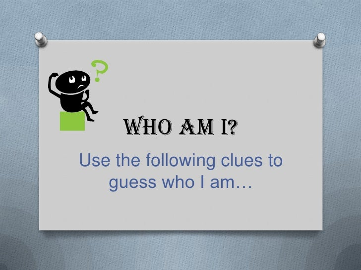 Who Am I?Use the following clues to   guess who I am…